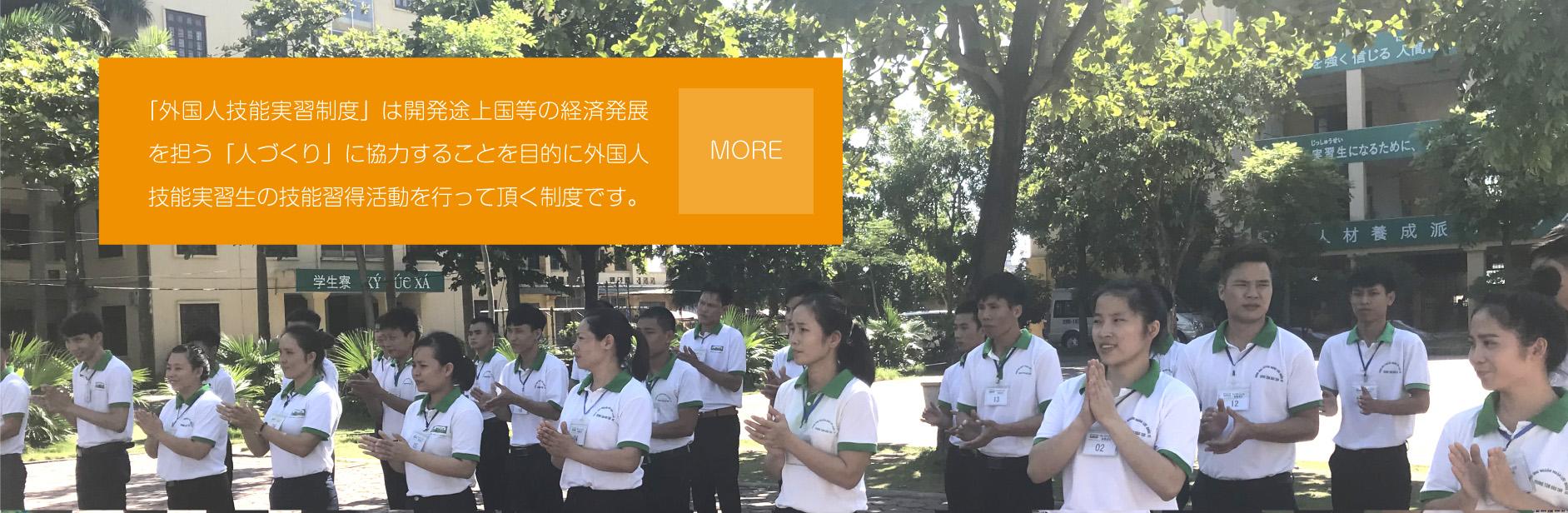 「外国人技能実習制度」は開発途上国等の経済発展を担う「人づくり」に協力することを目的に外国人技能実習生の技能習得活動を行っていただく制度です。